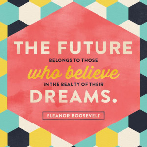 The future belongs to those who believe in the power of their dreams ...