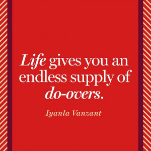 Life gives you an endless supply of do-overs.