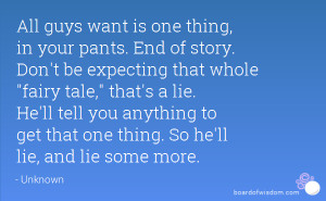 All guys want is one thing, in your pants. End of story. Don't be ...
