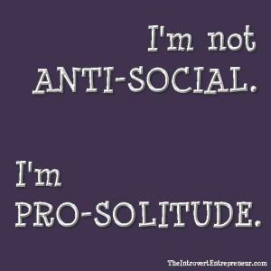 am not anti-social. I am pro-solitude.
