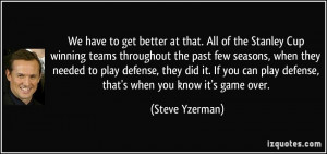 We have to get better at that. All of the Stanley Cup winning teams ...