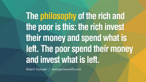 The philosophy of the rich and the poor is this: the rich invest their ...