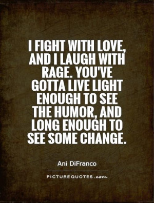 fight with love, and I laugh with rage. You've gotta live light ...