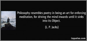 Philosophy resembles poetry in being an art for enforcing meditation ...