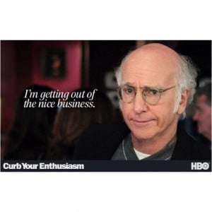 Larry David quote ~ I'm getting out of the nice business.