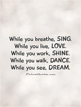 While you breathe, SING. While you live, LOVE. While you work, SHINE ...