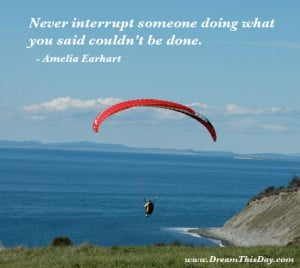 Never interrupt someone doing what you said couldn't be done. - Amelia ...