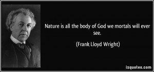 Nature is all the body of God we mortals will ever see. - Frank Lloyd ...