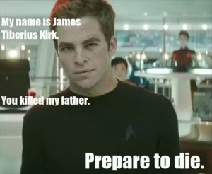 My name is James Tiberius Kirk. You killed my father. Prepare to die ...
