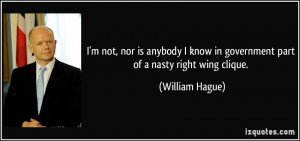 ... know in government part of a nasty right wing clique. - William Hague