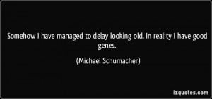 ... delay looking old. In reality I have good genes. - Michael Schumacher