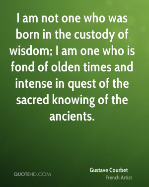 am not one who was born in the custody of wisdom; I am one who is ...