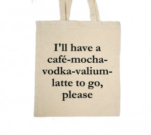 have a café-mocha-vodka-valium-latte to go, please-bag / linen quote ...