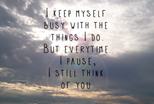 keep myself busy with the things i do. But everytime i pause, i ...