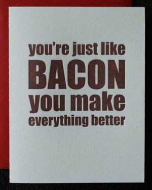 You are just like bacon, you make everything better