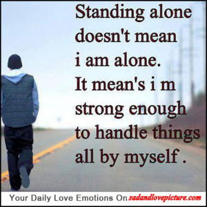 Standing alone doesn't mean I m alone, it means I'm strong enough ...