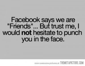 Facebook Says We Are Friends But Trust Me, I Would Not Hesitate To ...