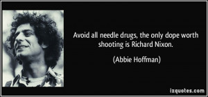... drugs, the only dope worth shooting is Richard Nixon. - Abbie Hoffman