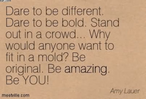 Dare To Be Different. Dare To Be Bold. Stand Out In A Crowd… Why ...