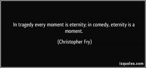 ... moment is eternity; in comedy, eternity is a moment. - Christopher Fry