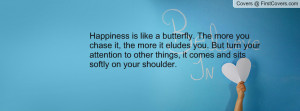 Happiness is like a butterfly. The more you chase it, the more it ...