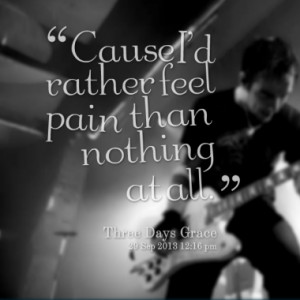 Cause I'd rather feel pain than nothing at all.