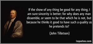 If the show of any thing be good for any thing, I am sure sincerity is ...