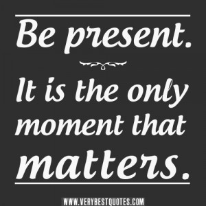 Be present quotes. It is the only moment that matters.