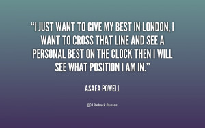 just want to give my best in London, I want to cross that line and ...