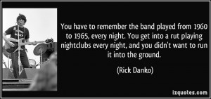 to remember the band played from 1960 to 1965, every night. You get ...