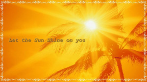 Let the sun shine on you