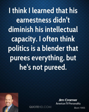 think I learned that his earnestness didn't diminish his ...