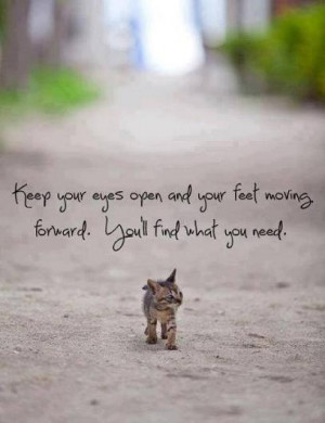 ... and your feet moving forward. You'll find what you need. - life quote