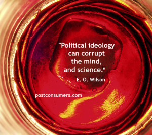 """... Political ideology can corrupt the mind, and science."""" E.O. Wilson"""