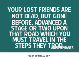 Quotes about friendship - Your lost friends are not dead, but gone ...
