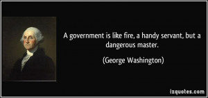 ... fire, a handy servant, but a dangerous master. - George Washington