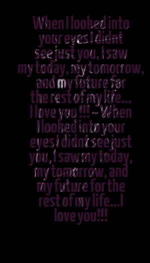... your eyes i didnt see just you i saw my today my tomorrow and my