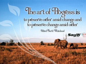... change and to preserve change amid order. – Alfred North Whitehead
