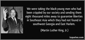We were taking the black young men who had been crippled by our ...