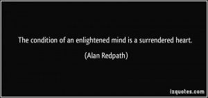 The condition of an enlightened mind is a surrendered heart. - Alan ...