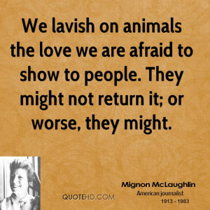 We lavish on animals the love we are afraid to show to people. They ...