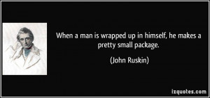 ... wrapped up in himself, he makes a pretty small package. - John Ruskin