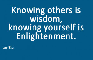 Knowing others is wisdom, knowing yourself is enlightenment -Lao Tzu-
