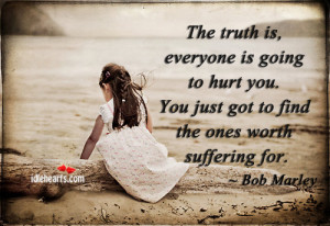 The Truth Is, Everyone Is Going To Hurt You.