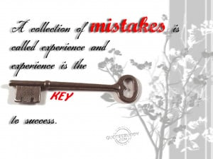 ... of mistakes is called experience and experience is the key to success