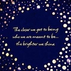 ... closer we get to who we're meant to be, the brighter we shine