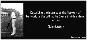 ... is like calling the Space Shuttle a thing that flies. - John Lester