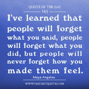 ... what you did, but people will never forget how you made them feel