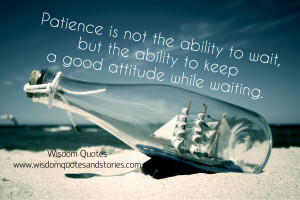 ... to wait, but the ability to keep a good attitude while waiting
