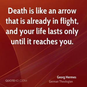 Death is like an arrow that is already in flight, and your life lasts ...